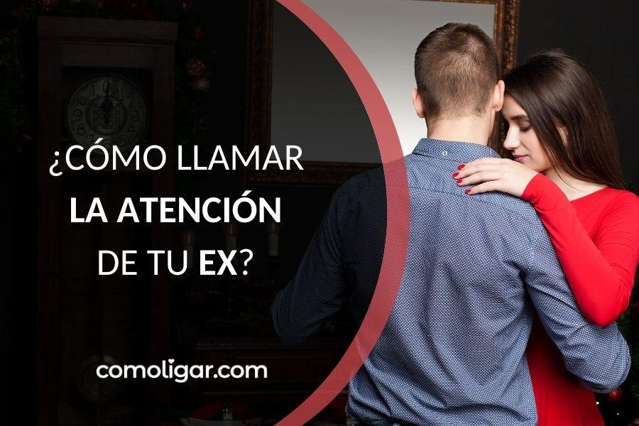 Cómo llamar la atención de tu ex